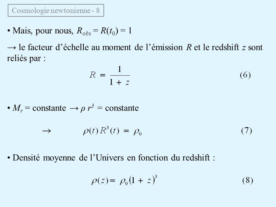 Mais, pour nous, R obs = R(t 0 ) = 1 le facteur déchelle au moment de lémission R et le redshift z sont reliés par : M r = constante ρ r 3 = constante Densité moyenne de lUnivers en fonction du redshift : Cosmologie newtonienne - 8