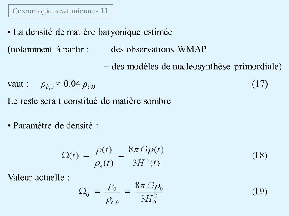 La densité de matière baryonique estimée (notamment à partir : des observations WMAP des modèles de nucléosynthèse primordiale) vaut : ρ b,0 0.04 ρ c,0 (17) Le reste serait constitué de matière sombre Paramètre de densité : Valeur actuelle : Cosmologie newtonienne - 11