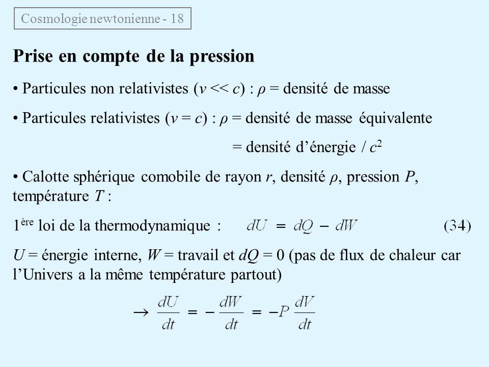 Prise en compte de la pression Particules non relativistes (v << c) : ρ = densité de masse Particules relativistes (v = c) : ρ = densité de masse équivalente = densité dénergie / c 2 Calotte sphérique comobile de rayon r, densité ρ, pression P, température T : 1 ère loi de la thermodynamique : U = énergie interne, W = travail et dQ = 0 (pas de flux de chaleur car lUnivers a la même température partout) Cosmologie newtonienne - 18