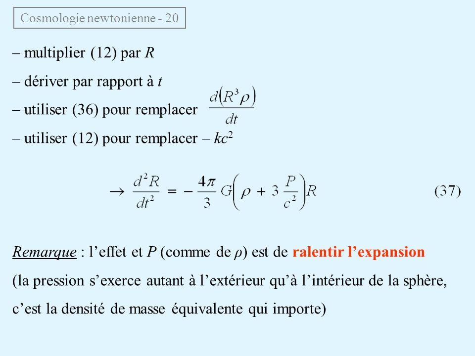 – multiplier (12) par R – dériver par rapport à t – utiliser (36) pour remplacer – utiliser (12) pour remplacer – kc 2 Remarque : leffet et P (comme de ρ) est de ralentir lexpansion (la pression sexerce autant à lextérieur quà lintérieur de la sphère, cest la densité de masse équivalente qui importe) Cosmologie newtonienne - 20
