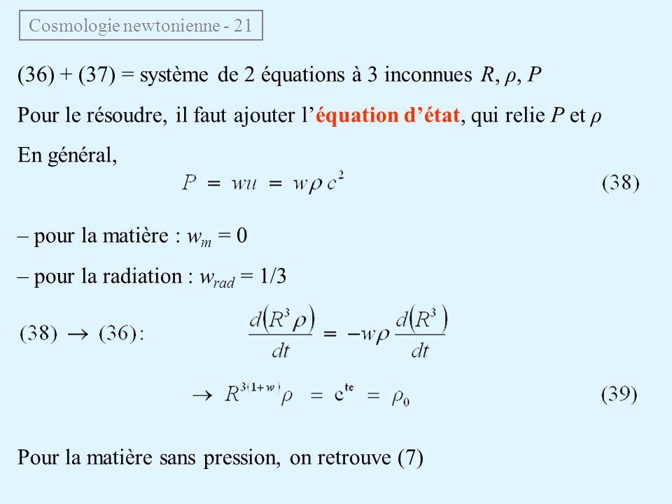 (36) + (37) = système de 2 équations à 3 inconnues R, ρ, P Pour le résoudre, il faut ajouter léquation détat, qui relie P et ρ En général, – pour la matière : w m = 0 – pour la radiation : w rad = 1/3 Pour la matière sans pression, on retrouve (7) Cosmologie newtonienne - 21