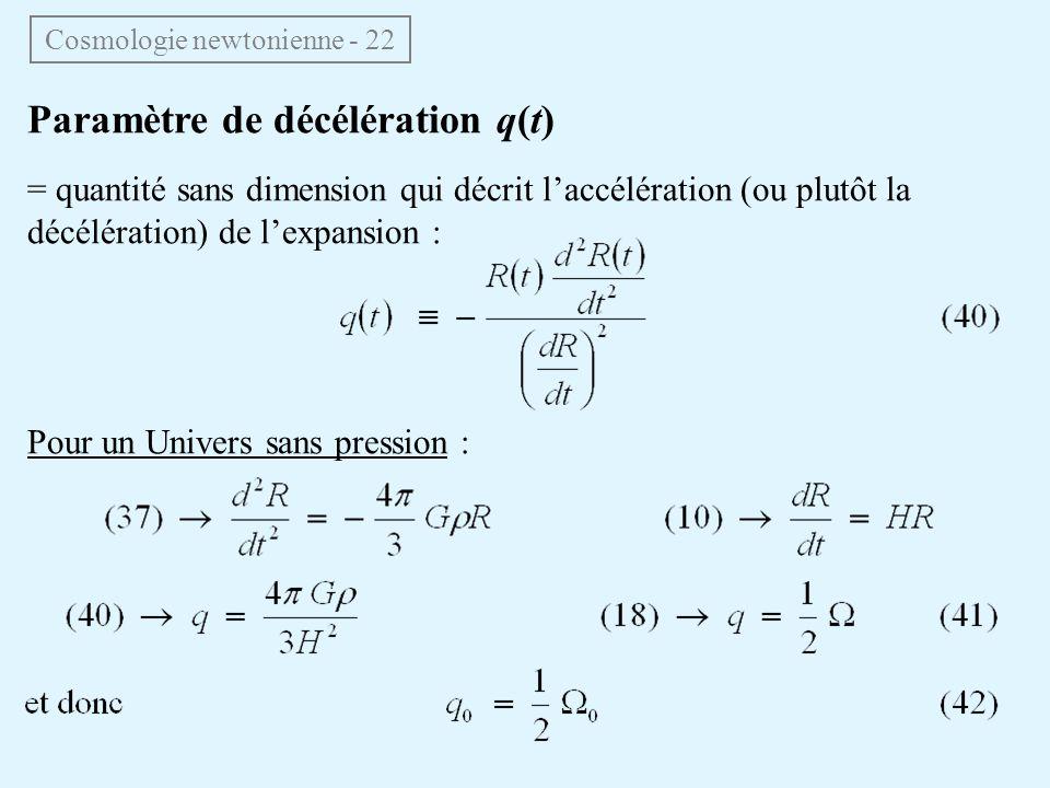 Paramètre de décélération q(t) = quantité sans dimension qui décrit laccélération (ou plutôt la décélération) de lexpansion : Pour un Univers sans pression : Cosmologie newtonienne - 22