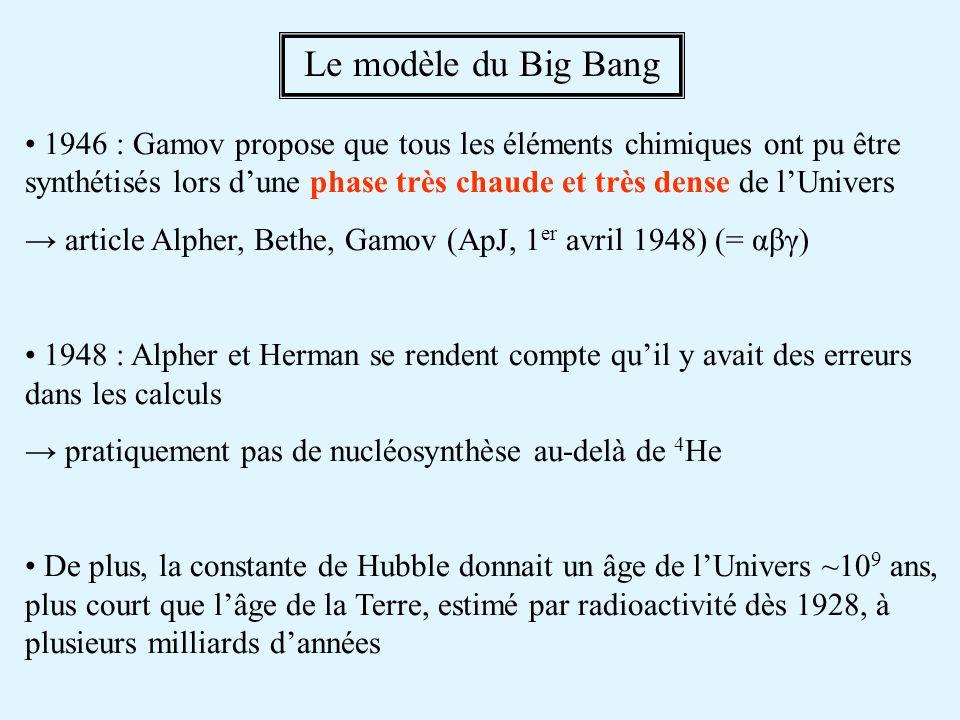 1946 : Gamov propose que tous les éléments chimiques ont pu être synthétisés lors dune phase très chaude et très dense de lUnivers article Alpher, Bethe, Gamov (ApJ, 1 er avril 1948) (= αβγ) 1948 : Alpher et Herman se rendent compte quil y avait des erreurs dans les calculs pratiquement pas de nucléosynthèse au-delà de 4 He De plus, la constante de Hubble donnait un âge de lUnivers ~10 9 ans, plus court que lâge de la Terre, estimé par radioactivité dès 1928, à plusieurs milliards dannées Le modèle du Big Bang