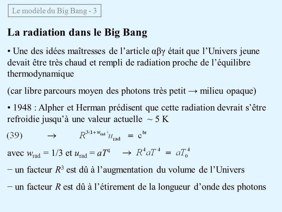 Le modèle du Big Bang - 3 La radiation dans le Big Bang Une des idées maîtresses de larticle αβγ était que lUnivers jeune devait être très chaud et rempli de radiation proche de léquilibre thermodynamique (car libre parcours moyen des photons très petit milieu opaque) 1948 : Alpher et Herman prédisent que cette radiation devrait sêtre refroidie jusquà une valeur actuelle ~ 5 K avec w rad = 1/3 et u rad = aT 4 un facteur R 3 est dû à laugmentation du volume de lUnivers un facteur R est dû à létirement de la longueur donde des photons