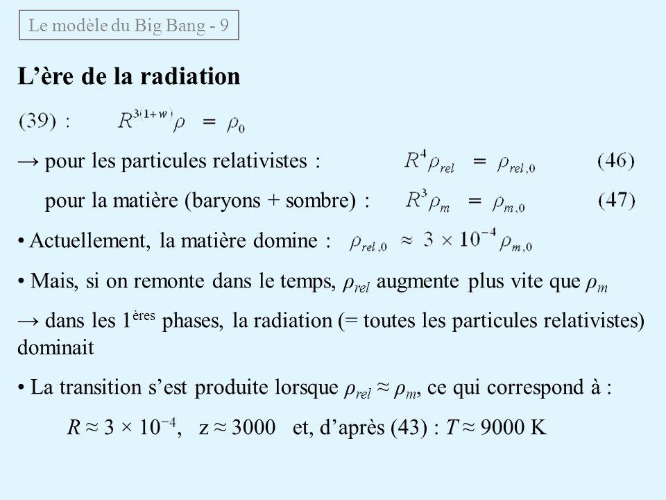 Lère de la radiation pour les particules relativistes : pour la matière (baryons + sombre) : Actuellement, la matière domine : Mais, si on remonte dan