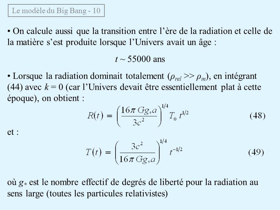 On calcule aussi que la transition entre lère de la radiation et celle de la matière sest produite lorsque lUnivers avait un âge : t ~ 55000 ans Lorsque la radiation dominait totalement (ρ rel >> ρ m ), en intégrant (44) avec k = 0 (car lUnivers devait être essentiellement plat à cette époque), on obtient : et : où g * est le nombre effectif de degrés de liberté pour la radiation au sens large (toutes les particules relativistes) Le modèle du Big Bang - 10