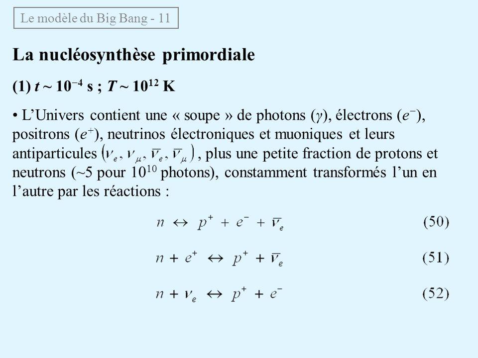 La nucléosynthèse primordiale (1) t ~ 10 4 s ; T ~ 10 12 K LUnivers contient une « soupe » de photons (γ), électrons (e ), positrons (e + ), neutrinos électroniques et muoniques et leurs antiparticules, plus une petite fraction de protons et neutrons (~5 pour 10 10 photons), constamment transformés lun en lautre par les réactions : Le modèle du Big Bang - 11