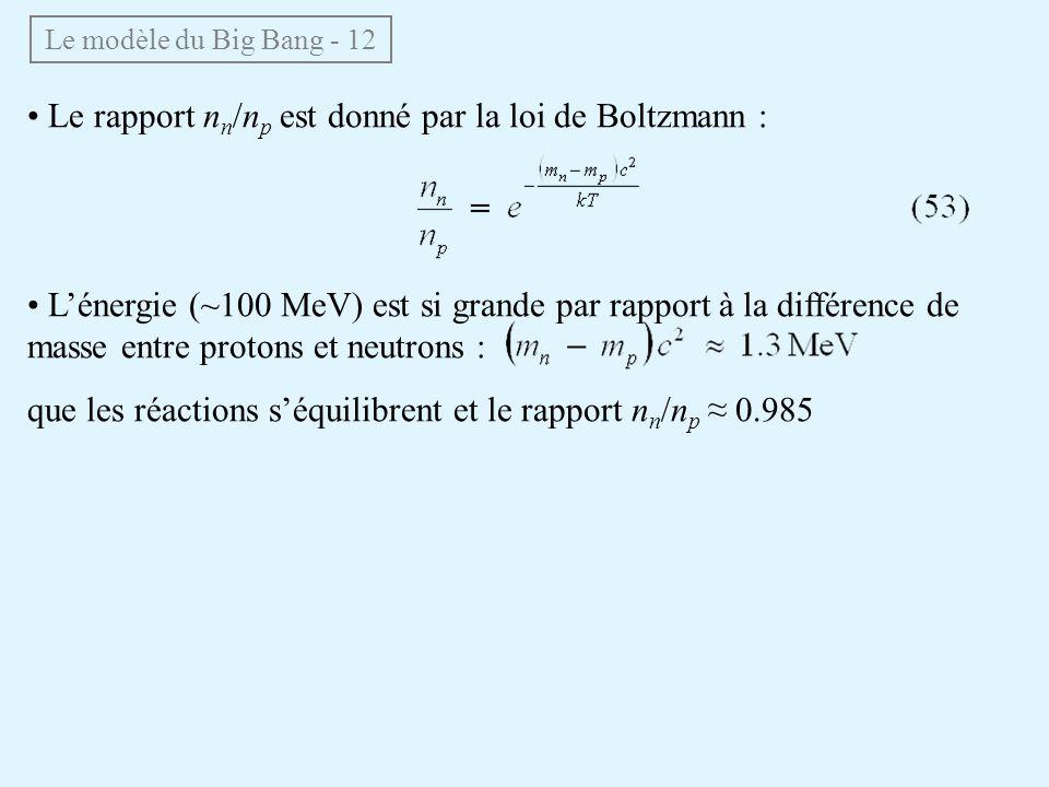 Le rapport n n /n p est donné par la loi de Boltzmann : Lénergie (~100 MeV) est si grande par rapport à la différence de masse entre protons et neutrons : que les réactions séquilibrent et le rapport n n /n p 0.985 Le modèle du Big Bang - 12