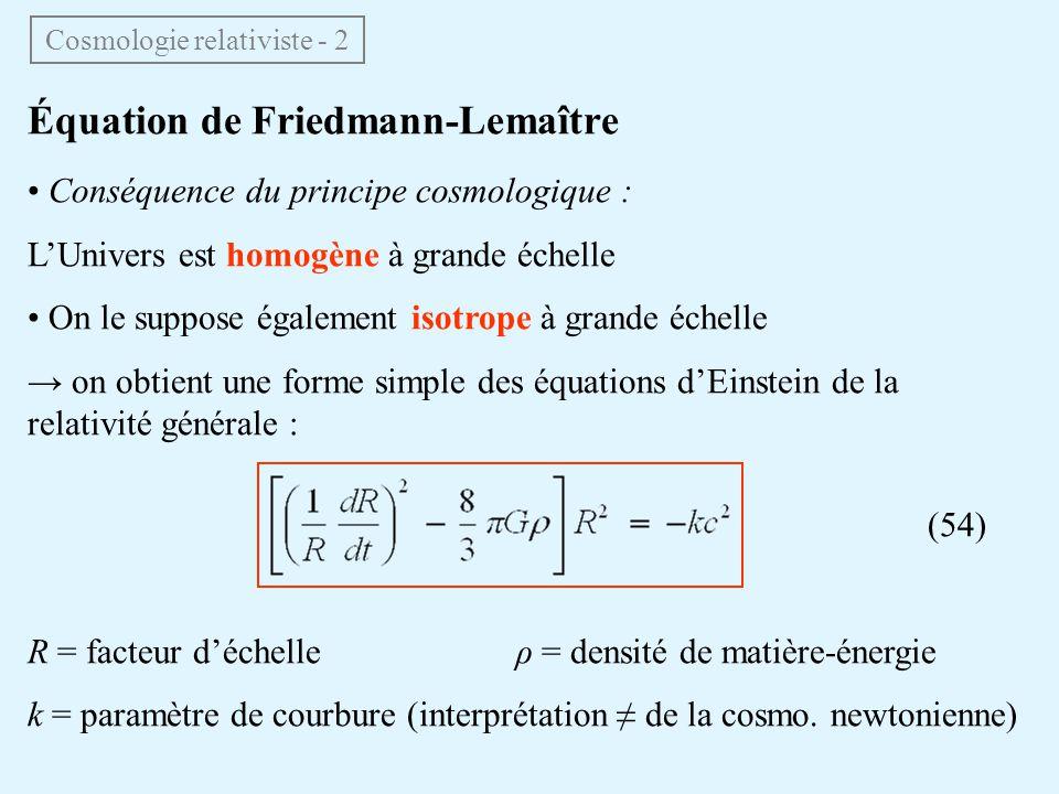 Équation de Friedmann-Lemaître Conséquence du principe cosmologique : LUnivers est homogène à grande échelle On le suppose également isotrope à grande