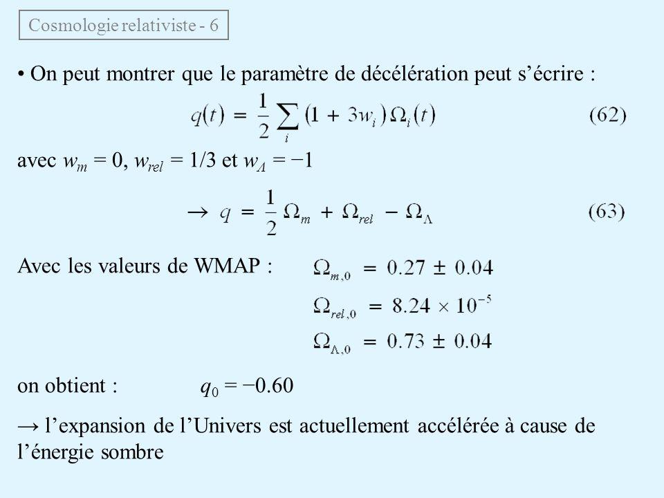 On peut montrer que le paramètre de décélération peut sécrire : avec w m = 0, w rel = 1/3 et w Λ = 1 Avec les valeurs de WMAP : on obtient : q 0 = 0.60 lexpansion de lUnivers est actuellement accélérée à cause de lénergie sombre Cosmologie relativiste - 6