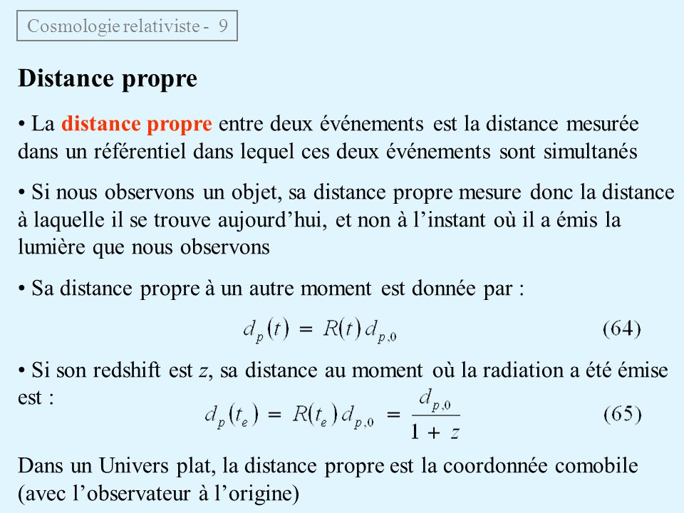 Distance propre La distance propre entre deux événements est la distance mesurée dans un référentiel dans lequel ces deux événements sont simultanés Si nous observons un objet, sa distance propre mesure donc la distance à laquelle il se trouve aujourdhui, et non à linstant où il a émis la lumière que nous observons Sa distance propre à un autre moment est donnée par : Si son redshift est z, sa distance au moment où la radiation a été émise est : Dans un Univers plat, la distance propre est la coordonnée comobile (avec lobservateur à lorigine) Cosmologie relativiste - 9