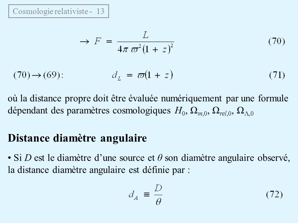 où la distance propre doit être évaluée numériquement par une formule dépendant des paramètres cosmologiques H 0, Ω m,0, Ω rel,0, Ω Λ,0 Distance diamètre angulaire Si D est le diamètre dune source et θ son diamètre angulaire observé, la distance diamètre angulaire est définie par : Cosmologie relativiste - 13