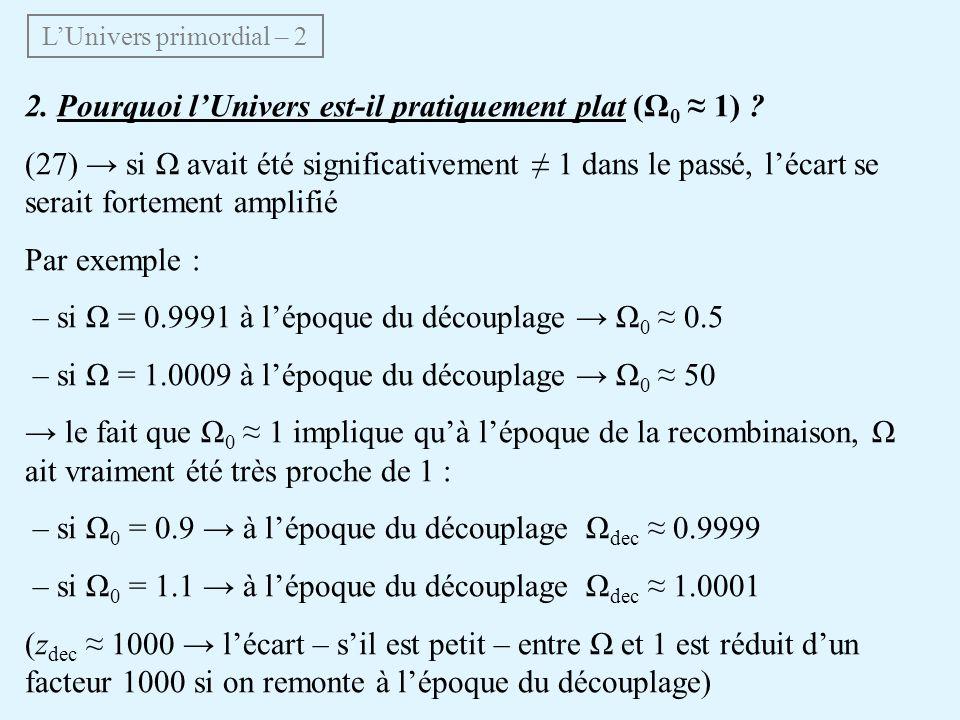 2. Pourquoi lUnivers est-il pratiquement plat (Ω 0 1) ? (27) si Ω avait été significativement 1 dans le passé, lécart se serait fortement amplifié Par