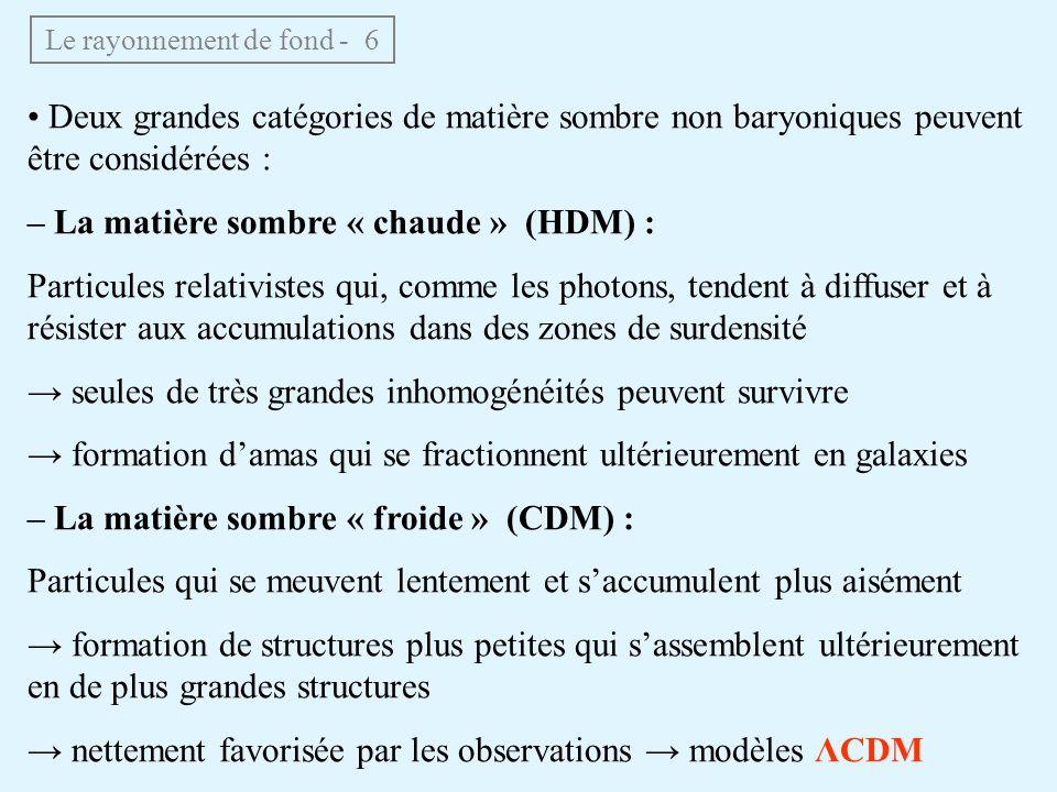Le rayonnement de fond - 6 Deux grandes catégories de matière sombre non baryoniques peuvent être considérées : – La matière sombre « chaude » (HDM) : Particules relativistes qui, comme les photons, tendent à diffuser et à résister aux accumulations dans des zones de surdensité seules de très grandes inhomogénéités peuvent survivre formation damas qui se fractionnent ultérieurement en galaxies – La matière sombre « froide » (CDM) : Particules qui se meuvent lentement et saccumulent plus aisément formation de structures plus petites qui sassemblent ultérieurement en de plus grandes structures nettement favorisée par les observations modèles ΛCDM