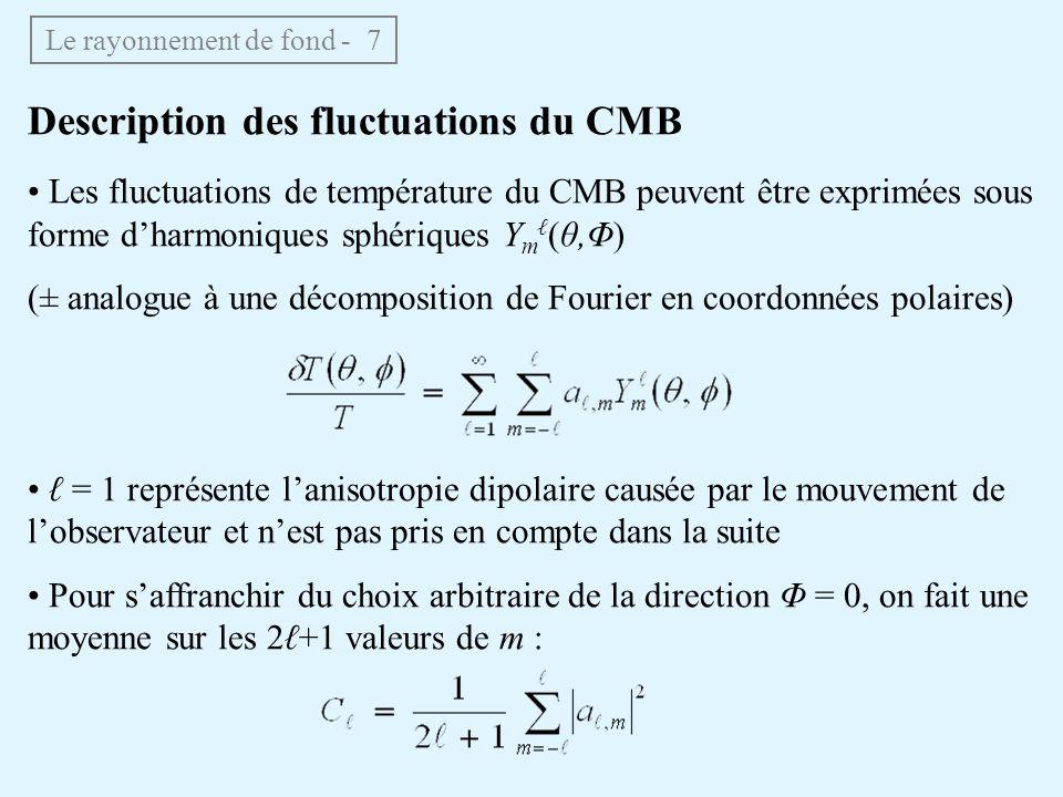 Le rayonnement de fond - 7 Description des fluctuations du CMB Les fluctuations de température du CMB peuvent être exprimées sous forme dharmoniques sphériques Y m (θ,Φ) (± analogue à une décomposition de Fourier en coordonnées polaires) = 1 représente lanisotropie dipolaire causée par le mouvement de lobservateur et nest pas pris en compte dans la suite Pour saffranchir du choix arbitraire de la direction Φ = 0, on fait une moyenne sur les 2+1 valeurs de m :