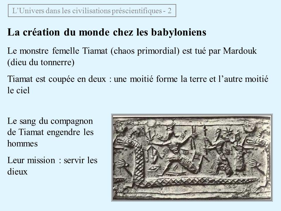 La création du monde chez les babyloniens Le monstre femelle Tiamat (chaos primordial) est tué par Mardouk (dieu du tonnerre) Tiamat est coupée en deu