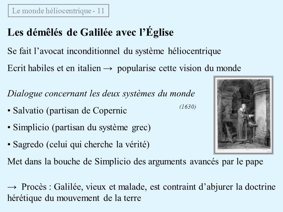 Le monde héliocentrique - 11 Les démêlés de Galilée avec lÉglise Se fait lavocat inconditionnel du système héliocentrique Ecrit habiles et en italien