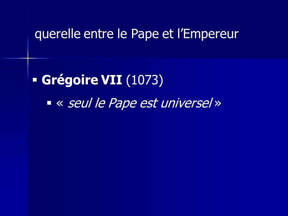 querelle entre le Pape et lEmpereur Grégoire VII (1073) « seul le Pape est universel »