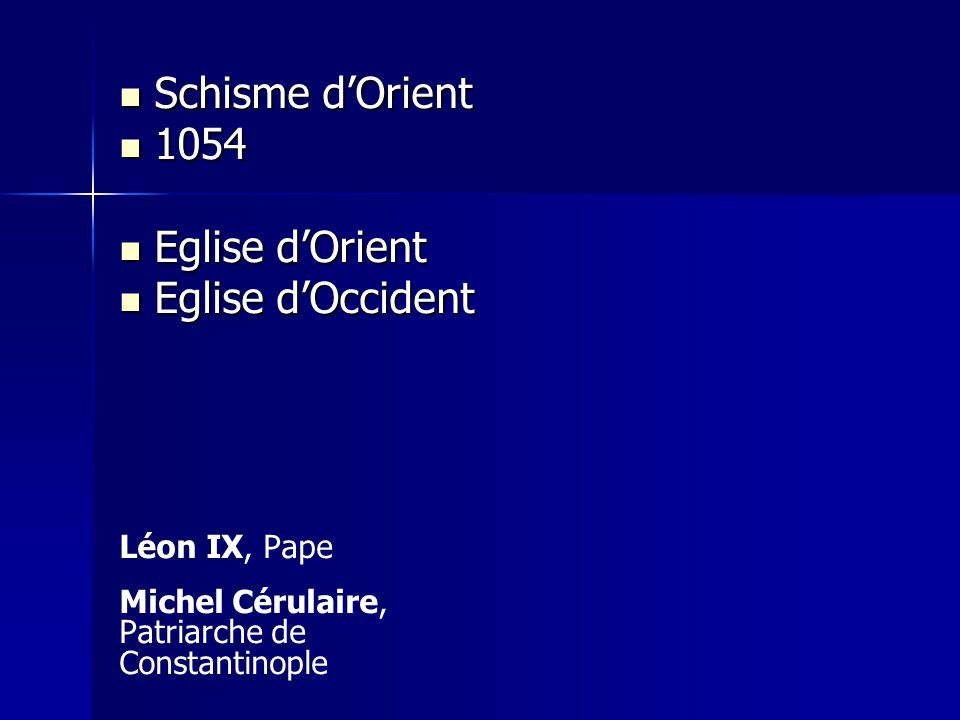 Schisme dOrient Schisme dOrient 1054 1054 Eglise dOrient Eglise dOrient Eglise dOccident Eglise dOccident Léon IX, Pape Michel Cérulaire, Patriarche d