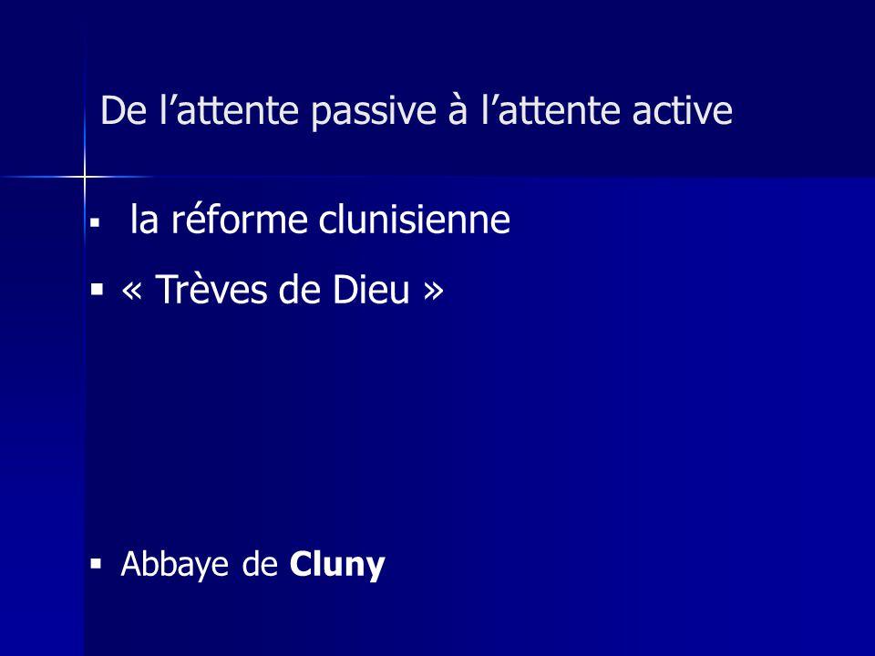 la réforme clunisienne « Trèves de Dieu » Abbaye de Cluny De lattente passive à lattente active
