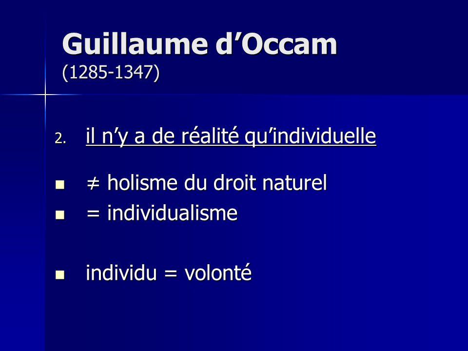 Guillaume dOccam (1285-1347) 2. il ny a de réalité quindividuelle holisme du droit naturel holisme du droit naturel = individualisme = individualisme