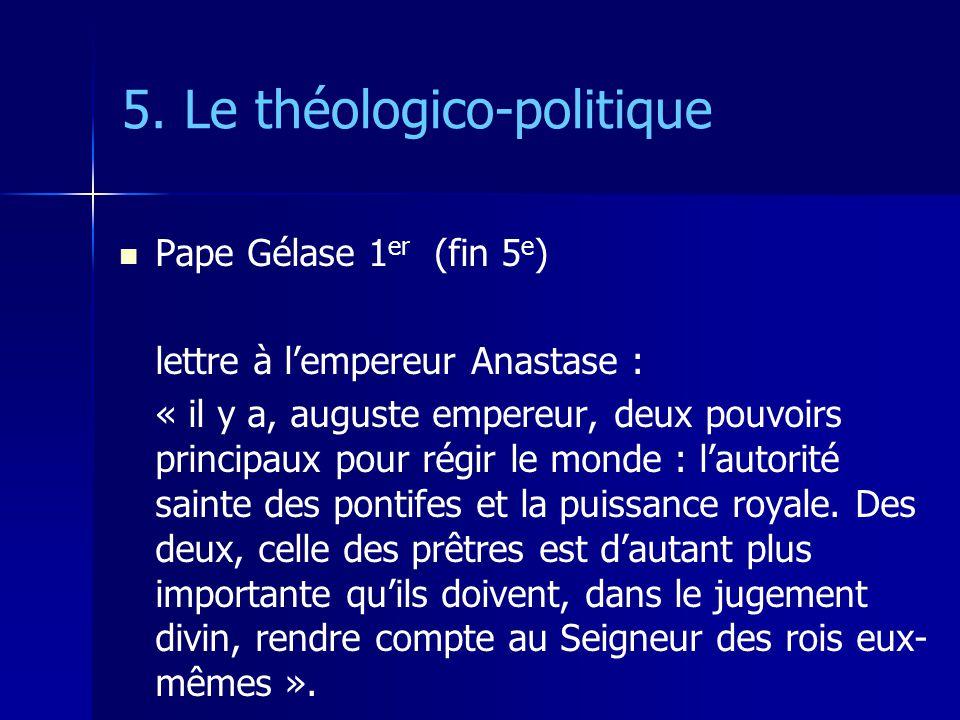 5. Le théologico-politique Pape Gélase 1 er (fin 5 e ) lettre à lempereur Anastase : « il y a, auguste empereur, deux pouvoirs principaux pour régir l