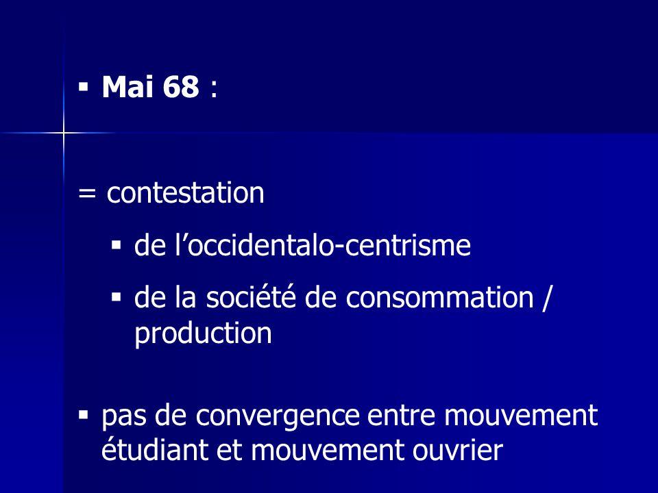 Mai 68 : = contestation de loccidentalo-centrisme de la société de consommation / production pas de convergence entre mouvement étudiant et mouvement ouvrier