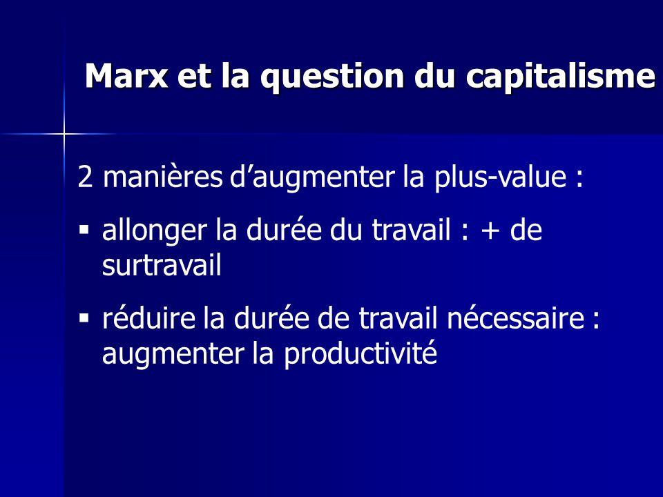 2 manières daugmenter la plus-value : allonger la durée du travail : + de surtravail réduire la durée de travail nécessaire : augmenter la productivité Marx et la question du capitalisme