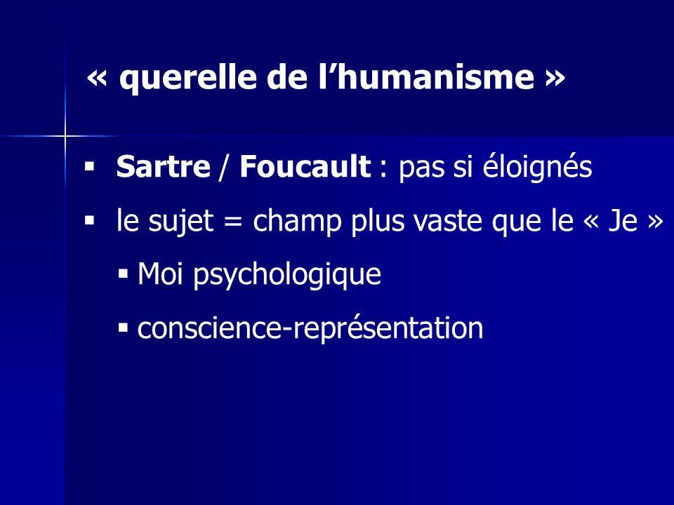 Sartre / Foucault : pas si éloignés le sujet = champ plus vaste que le « Je » Moi psychologique conscience-représentation « querelle de lhumanisme »