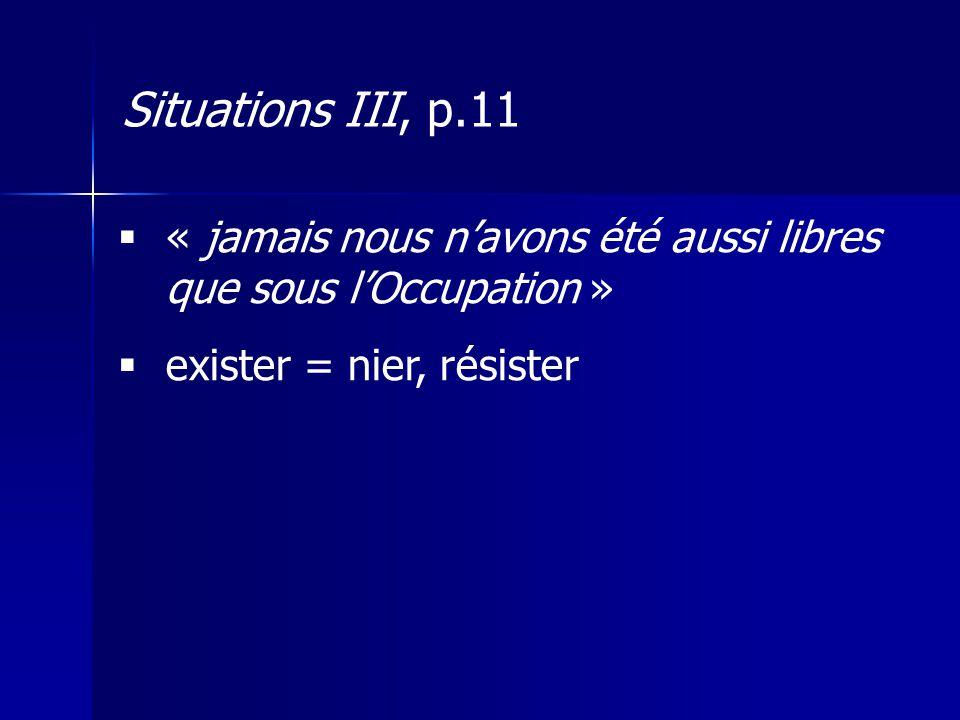 « jamais nous navons été aussi libres que sous lOccupation » exister = nier, résister Situations III, p.11