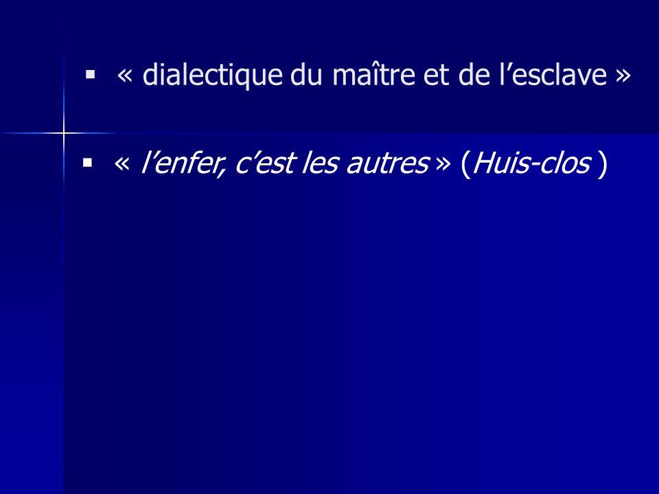 « lenfer, cest les autres » (Huis-clos ) « dialectique du maître et de lesclave »