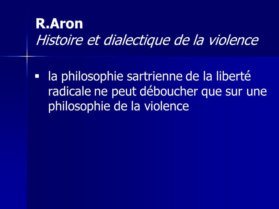 la philosophie sartrienne de la liberté radicale ne peut déboucher que sur une philosophie de la violence R.Aron Histoire et dialectique de la violenc