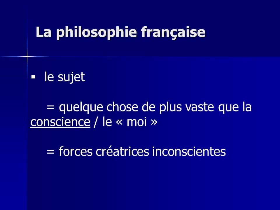 le sujet = quelque chose de plus vaste que la conscience / le « moi » = forces créatrices inconscientes La philosophie française
