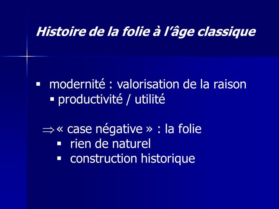 modernité : valorisation de la raison productivité / utilité « case négative » : la folie rien de naturel construction historique Histoire de la folie