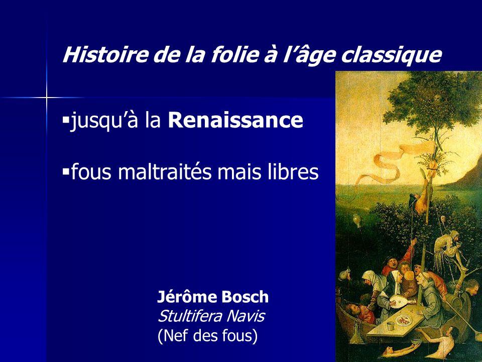 jusquà la Renaissance fous maltraités mais libres Jérôme Bosch Stultifera Navis (Nef des fous) Histoire de la folie à lâge classique