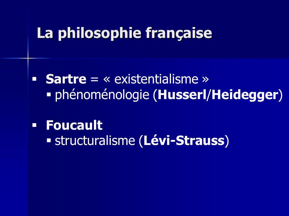 Sartre = « existentialisme » phénoménologie (Husserl/Heidegger) Foucault structuralisme (Lévi-Strauss) La philosophie française