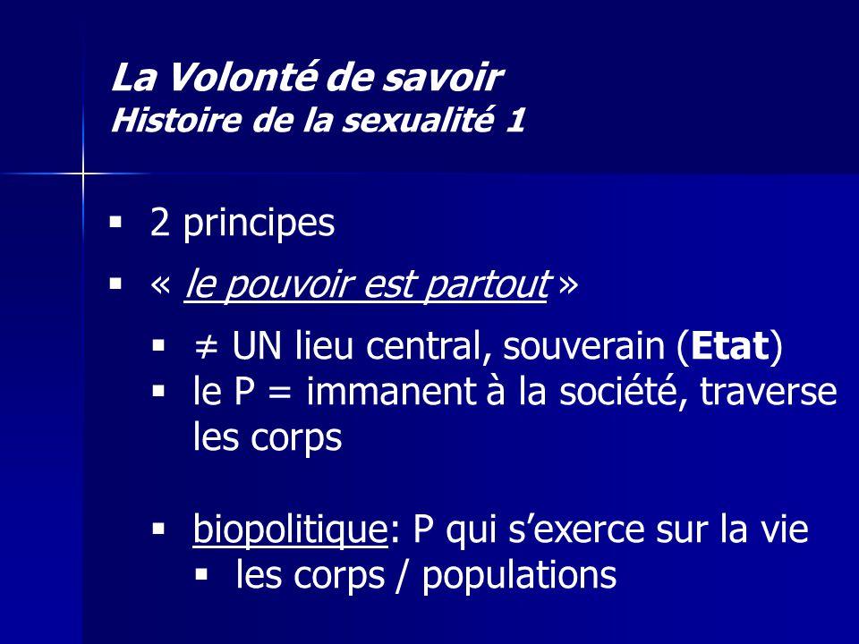 La Volonté de savoir Histoire de la sexualité 1 2 principes « le pouvoir est partout » UN lieu central, souverain (Etat) le P = immanent à la société,