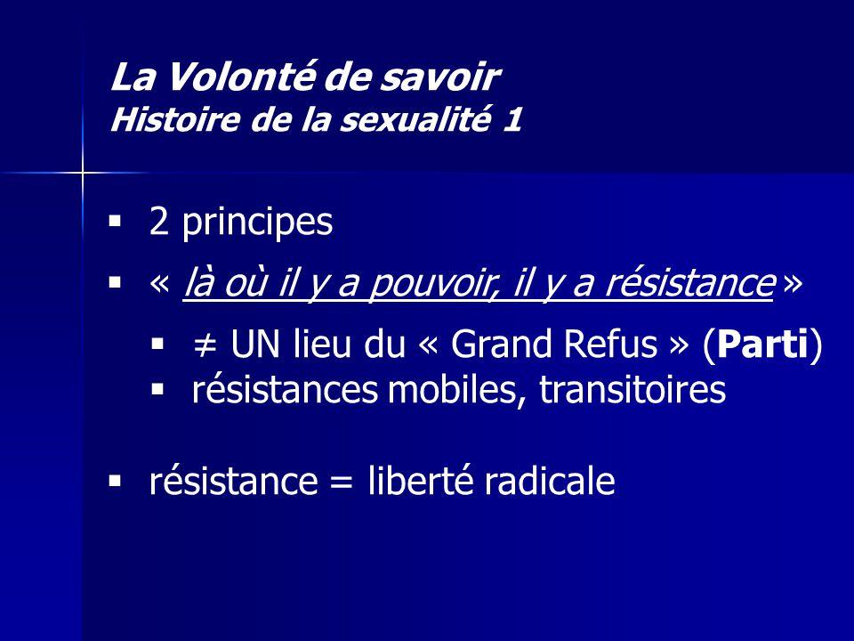 La Volonté de savoir Histoire de la sexualité 1 2 principes « là où il y a pouvoir, il y a résistance » UN lieu du « Grand Refus » (Parti) résistances
