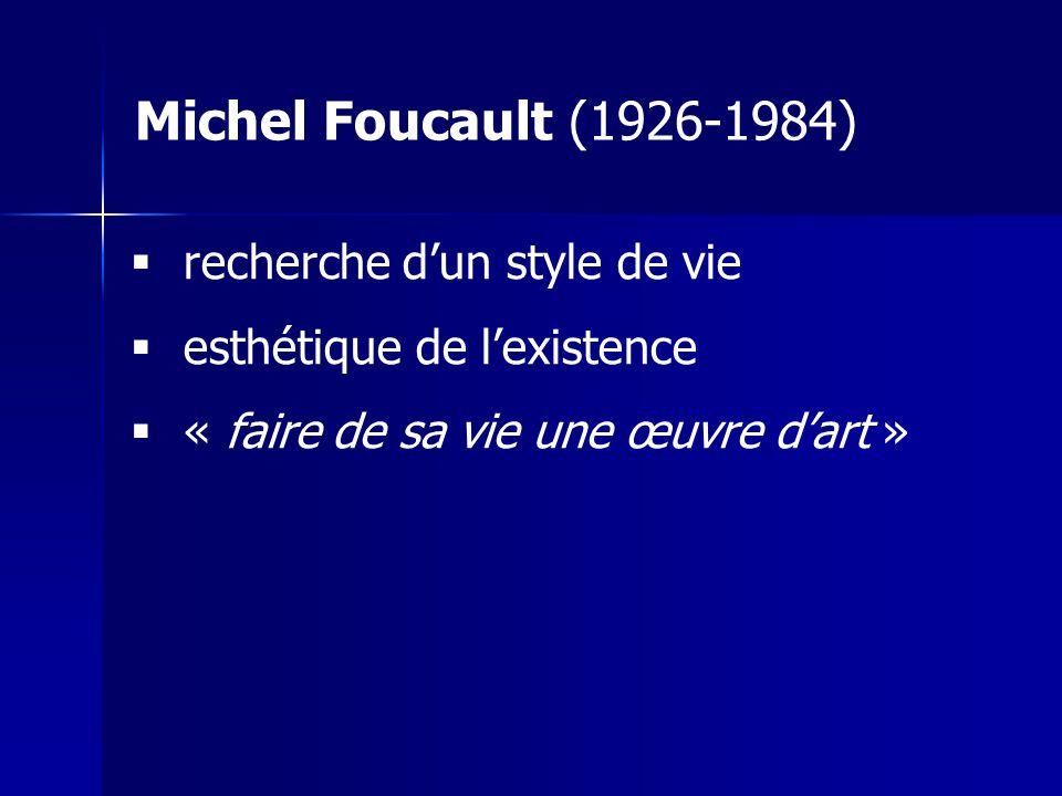 recherche dun style de vie esthétique de lexistence « faire de sa vie une œuvre dart » Michel Foucault (1926-1984)