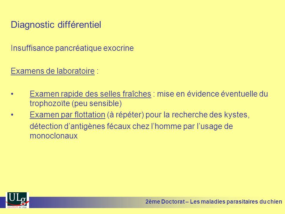 Diagnostic différentiel Insuffisance pancréatique exocrine Examens de laboratoire : Examen rapide des selles fraîches : mise en évidence éventuelle du trophozoïte (peu sensible) Examen par flottation (à répéter) pour la recherche des kystes, détection dantigènes fécaux chez lhomme par lusage de monoclonaux 2ème Doctorat – Les maladies parasitaires du chien