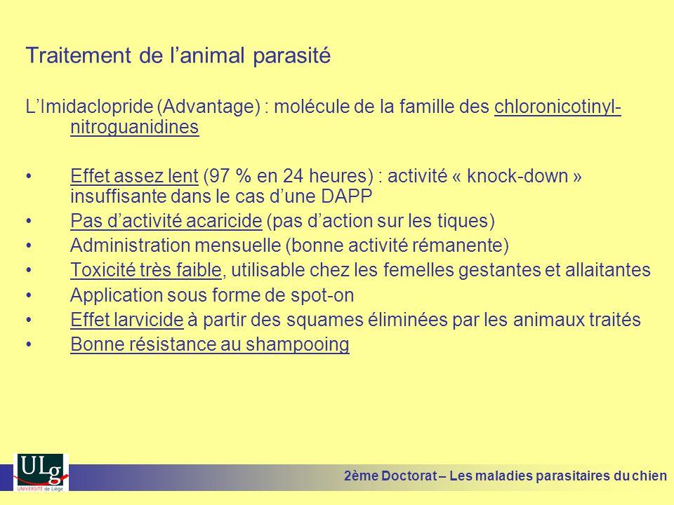 Traitement de lanimal parasité LImidaclopride (Advantage) : molécule de la famille des chloronicotinyl- nitroguanidines Effet assez lent (97 % en 24 heures) : activité « knock-down » insuffisante dans le cas dune DAPP Pas dactivité acaricide (pas daction sur les tiques) Administration mensuelle (bonne activité rémanente) Toxicité très faible, utilisable chez les femelles gestantes et allaitantes Application sous forme de spot-on Effet larvicide à partir des squames éliminées par les animaux traités Bonne résistance au shampooing 2ème Doctorat – Les maladies parasitaires du chien