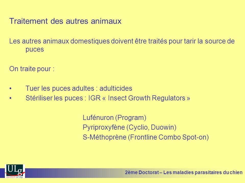 Traitement des autres animaux Les autres animaux domestiques doivent être traités pour tarir la source de puces On traite pour : Tuer les puces adultes : adulticides Stériliser les puces : IGR « Insect Growth Regulators » Lufénuron (Program) Pyriproxyfène (Cyclio, Duowin) S-Méthoprène (Frontline Combo Spot-on) 2ème Doctorat – Les maladies parasitaires du chien