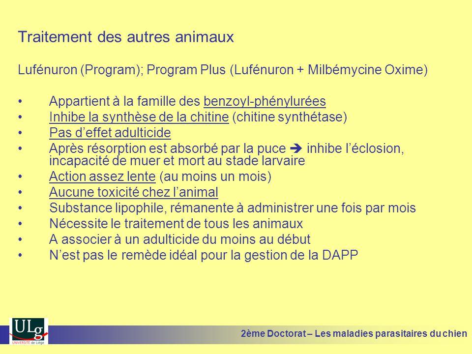 Traitement des autres animaux Lufénuron (Program); Program Plus (Lufénuron + Milbémycine Oxime) Appartient à la famille des benzoyl-phénylurées Inhibe la synthèse de la chitine (chitine synthétase) Pas deffet adulticide Après résorption est absorbé par la puce inhibe léclosion, incapacité de muer et mort au stade larvaire Action assez lente (au moins un mois) Aucune toxicité chez lanimal Substance lipophile, rémanente à administrer une fois par mois Nécessite le traitement de tous les animaux A associer à un adulticide du moins au début Nest pas le remède idéal pour la gestion de la DAPP 2ème Doctorat – Les maladies parasitaires du chien