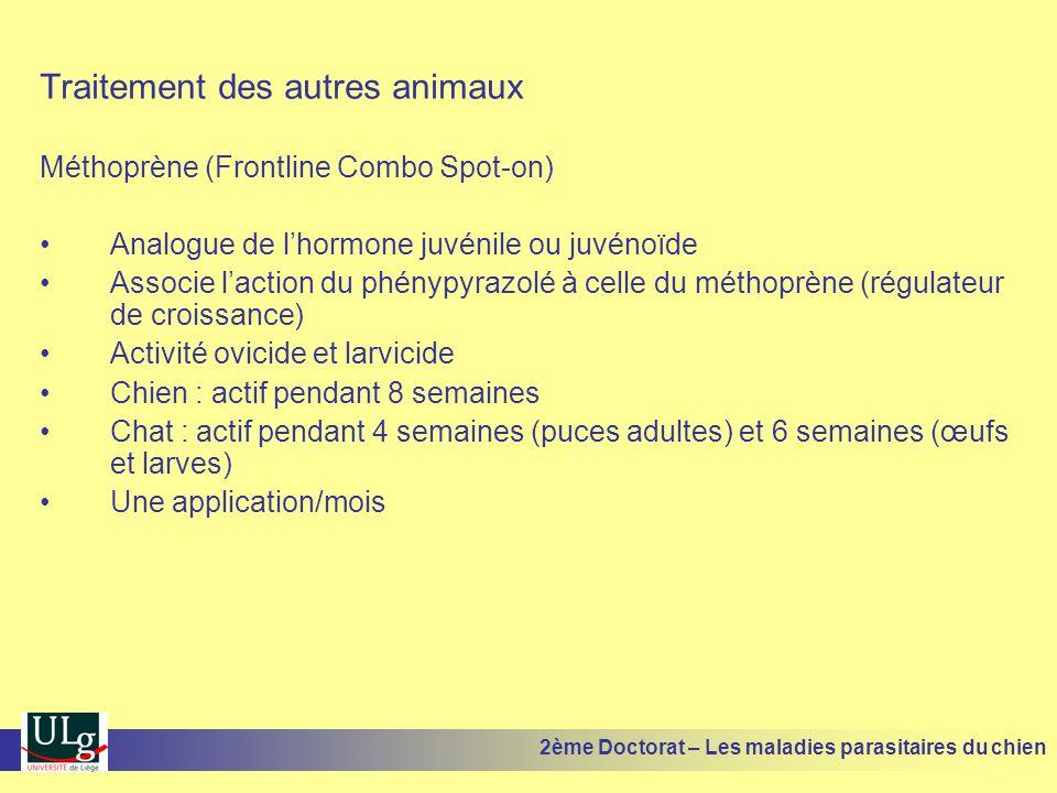 Traitement des autres animaux Méthoprène (Frontline Combo Spot-on) Analogue de lhormone juvénile ou juvénoïde Associe laction du phénypyrazolé à celle du méthoprène (régulateur de croissance) Activité ovicide et larvicide Chien : actif pendant 8 semaines Chat : actif pendant 4 semaines (puces adultes) et 6 semaines (œufs et larves) Une application/mois 2ème Doctorat – Les maladies parasitaires du chien