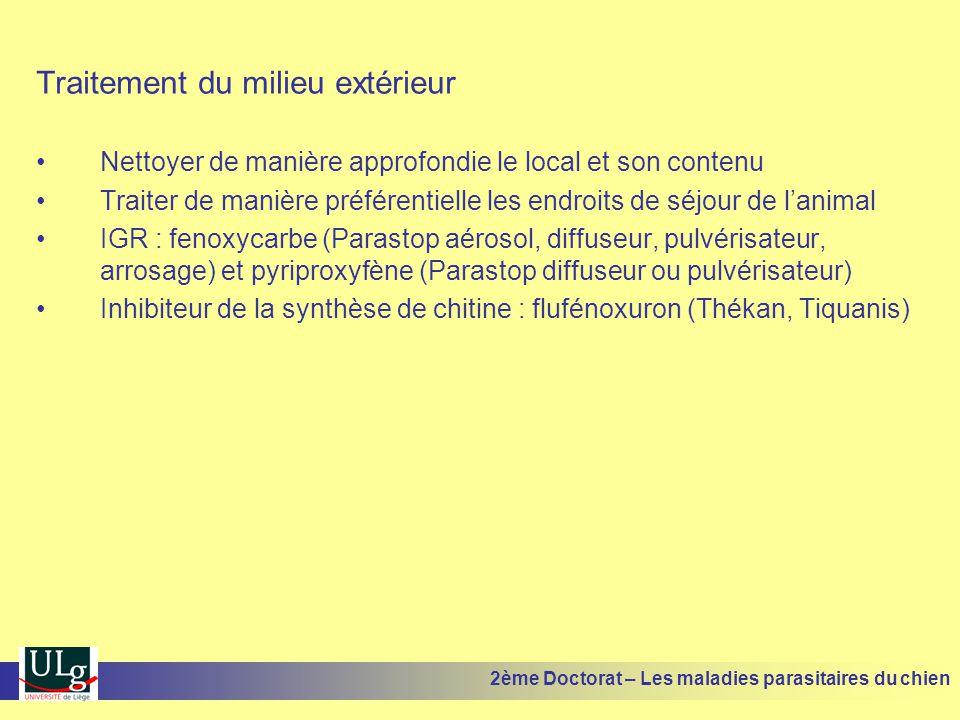 Traitement du milieu extérieur Nettoyer de manière approfondie le local et son contenu Traiter de manière préférentielle les endroits de séjour de lanimal IGR : fenoxycarbe (Parastop aérosol, diffuseur, pulvérisateur, arrosage) et pyriproxyfène (Parastop diffuseur ou pulvérisateur) Inhibiteur de la synthèse de chitine : flufénoxuron (Thékan, Tiquanis) 2ème Doctorat – Les maladies parasitaires du chien