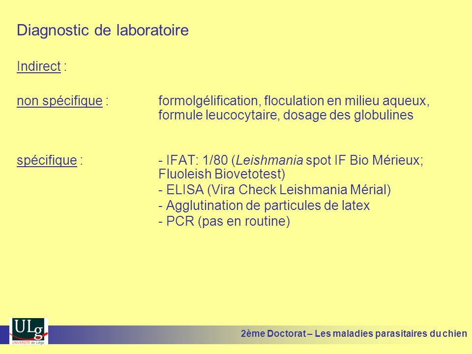 Diagnostic de laboratoire Indirect : non spécifique : formolgélification, floculation en milieu aqueux, formule leucocytaire, dosage des globulines spécifique :- IFAT: 1/80 (Leishmania spot IF Bio Mérieux; Fluoleish Biovetotest) - ELISA (Vira Check Leishmania Mérial) - Agglutination de particules de latex - PCR (pas en routine) 2ème Doctorat – Les maladies parasitaires du chien