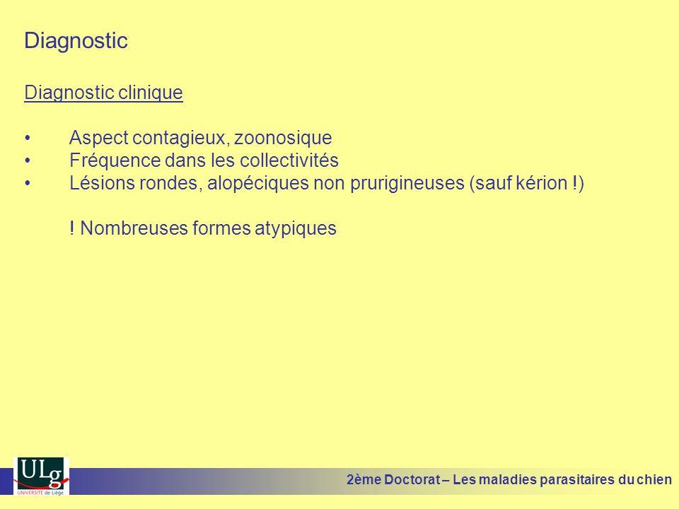 Diagnostic Diagnostic clinique Aspect contagieux, zoonosique Fréquence dans les collectivités Lésions rondes, alopéciques non prurigineuses (sauf kérion !) .