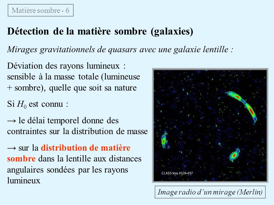 Détection de la matière sombre (galaxies) Mirages gravitationnels de quasars avec une galaxie lentille : Matière sombre - 6 Déviation des rayons lumineux : sensible à la masse totale (lumineuse + sombre), quelle que soit sa nature Si H 0 est connu : le délai temporel donne des contraintes sur la distribution de masse sur la distribution de matière sombre dans la lentille aux distances angulaires sondées par les rayons lumineux Image radio dun mirage (Merlin)