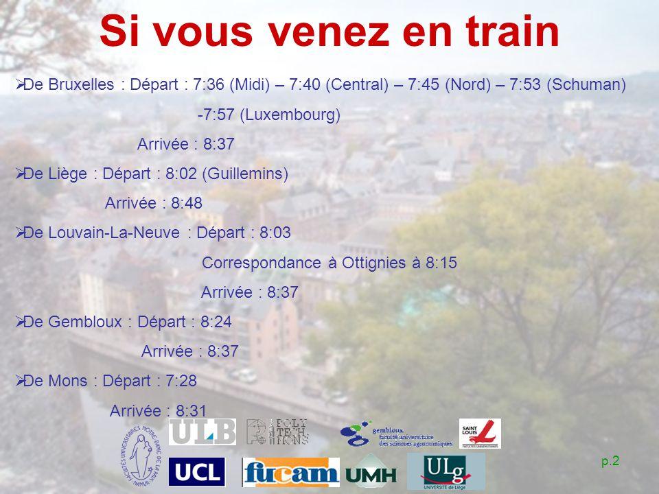 p.2 Si vous venez en train De Bruxelles : Départ : 7:36 (Midi) – 7:40 (Central) – 7:45 (Nord) – 7:53 (Schuman) -7:57 (Luxembourg) Arrivée : 8:37 De Liège : Départ : 8:02 (Guillemins) Arrivée : 8:48 De Louvain-La-Neuve : Départ : 8:03 Correspondance à Ottignies à 8:15 Arrivée : 8:37 De Gembloux : Départ : 8:24 Arrivée : 8:37 De Mons : Départ : 7:28 Arrivée : 8:31