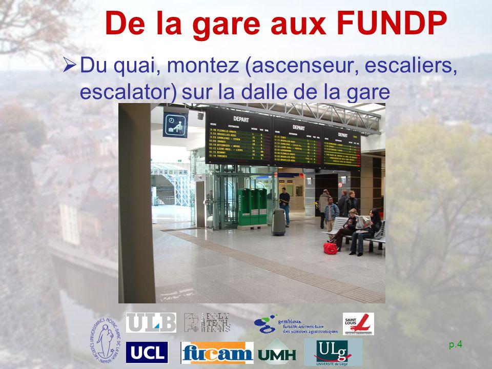 p.4 De la gare aux FUNDP Du quai, montez (ascenseur, escaliers, escalator) sur la dalle de la gare